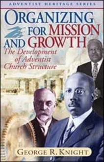 Organizing for Mission and Growth: The Development of Adventist Church Structure - George R. Knight