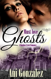 Must Love Ghosts (Banshee Creek Book 1) - Ani Gonzalez