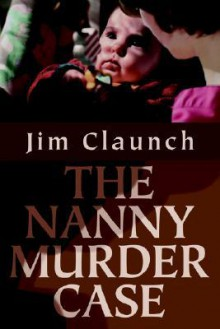 The Nanny Murder Case - Jim Claunch