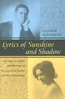 Lyrics of Sunshine and Shadow: The Tragic Courtship and Marriage of Paul Laurence Dunbar and Alice Ruth Moore: A History of Love and Violence Among the African American Elite - Eleanor Alexander