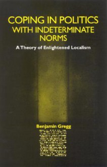 Coping in Politics with Indeterminate: A Theory of Enlightened Localism - Benjamin Gregg