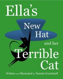 Ella's New Hat and Her Terrible Cat - Pamela Grandstaff