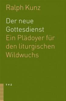Der Neue Gottesdienst: Ein Pladoyer Fur Den Liturgischen Wildwuchs - Ralph Kunz