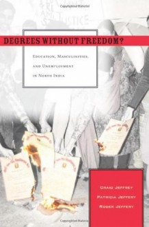 Degrees Without Freedom?: Education, Masculinities, and Unemployment in North India - Craig Jeffrey, Patricia Jeffery, Roger Jeffery