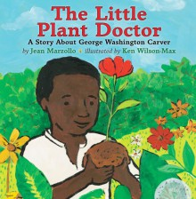 The Little Plant Doctor: A Story About George Washington Carver - Jean Marzollo, Ken Wilson-Max