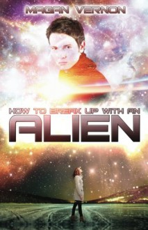 How to Break Up with an Alien - Magan Vernon