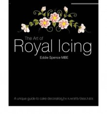 The Art of Royal Icing: A Unique Guide to Cake Decoration by a World-class Tutor - Eddie Spence, Jenny Stewart