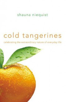 Cold Tangerines: Celebrating the Extraordinary Nature of Everyday Life - Shauna Niequist