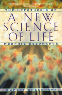 A New Science of Life: The Hypothesis of Morphic Resonance - Rupert Sheldrake