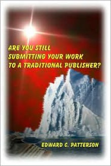 Are You Still Submitting Your Work to a Traditional Publisher? - Edward C. Patterson