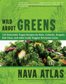 Wild about Greens: 125 Delectable Vegan Recipes for Kale, Collards, Arugula, BOK Choy, and Other Leafy Veggies Everyone Loves - Nava Atlas