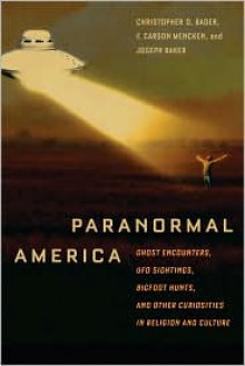 Paranormal America: Ghost Encounters, UFO Sightings, Bigfoot Hunts, and Other Curiosities in Religion and Culture - Frederick Carson Mencken, Christopher Bader, Joseph Baker