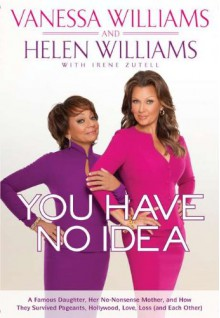 You Have No Idea: A Famous Daughter, Her No-nonsense Mother, and How They Survived Pageants, Hollywood, Love, Loss (and Each Other) - Vanessa Williams, Helen Williams
