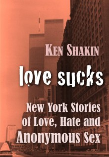 LOVE SUCKS -New York Stories of Love, Hate, and Anonymous Sex (GMP Classics) - Ken Shakin