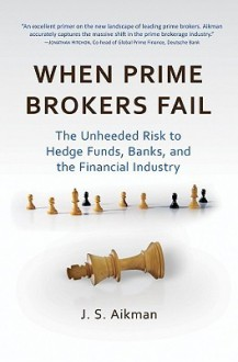 When Prime Brokers Fail: The Unheeded Risk to Hedge Funds, Banks, and the Financial Industry (Bloomberg) - J. S. Aikman