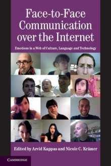 Face-To-Face Communication Over the Internet: Emotions in a Web of Culture, Language and Technology - Arvid Kappas