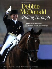 Debbie McDonald Riding Through: An Olympic Medalist's Lessons on Life and Dressage - Debbie McDonald, Nancy Jaffer