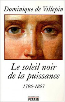 Le soleil noir de la puissance, 1796-1807 - Dominique de Villepin
