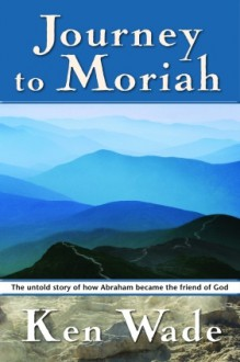 Journey to Moriah: The Untold Story of How Abraham Became the Friend of God - Kenneth R. Wade
