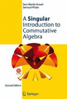 A Singular Introduction to Commutative Algebra [With CDROM] - Gert-Martin Greuel, Gerhard Pfister