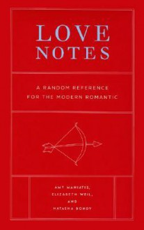 Love Notes: A Random Reference for the Modern Romantic - Amy Maniatis, Elizabeth Weil, Natasha Bondy