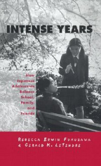 Intense Years: How Japanese Adolescents Balance School, Family and Friends - Rebecca Erwin Fukuzawa, Rebecca Erwin Fukuzawa
