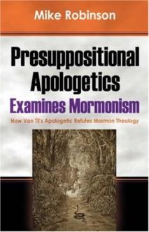 Presuppositional Apologetics Examines Mormonism: How Van Til's Apologetic Refutes Mormon Theology - Mike Robinson