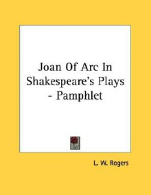 Joan of Arc in Shakespeare's Plays - Pamphlet - Louis William Rogers