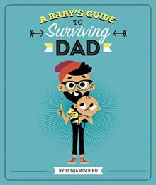 A Baby's Guide to Surviving Dad (Baby Survival Guides) - Benjamin Bird, Tiago Americo