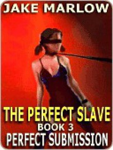 Perfect Submission [The Perfect Slave Trilogy #3] - Jake Marlow