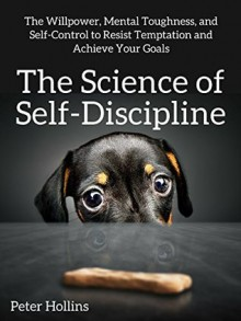 The Science of Self-Discipline: The Willpower, Mental Toughness, and Self-Control to Resist Temptation and Achieve Your Goals - Peter Hollins