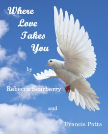 Where Love Takes You - Rebecca Scarberry,Francis Potts