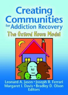 Creating Communities For Addiction Recovery: The Oxford House Model (Journal of Prevention & Intervention in the Community) (Journal of Prevention & Intervention in the Community) - Bradley D. Olsen