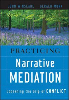 Practicing Narrative Mediation: Loosening the Grip of Conflict - John Winslade, Gerald Monk