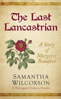 The Last Lancastrian: A Story of Margaret Beaufort (Plantagenet Embers Novellas Book 1) - Samantha Wilcoxson