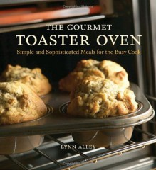 The Gourmet Toaster Oven: Simple and Sophisticated Meals for the Busy Cook - Lynn Alley,Joyce Oudkerk Pool