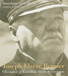 Joseph-Elzear Bernier: Champion of Canadian Arctic Sovereignty - Marjolaine Saint-Pierre, William Barr, Willliam Barr