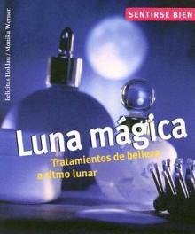 Luna magica: Tratamientos de belleza a ritmo lunar - Felicitas Holdau, Monika Werner