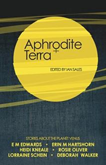 Aphrodite Terra: Stories about Venus - Heidi Kneale, Deborah Walker, EM Edwards, Lorraine Schein, Erin M Hartshorn, Rosie Oliver, Ian Sales