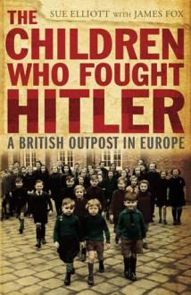 The Children Who Fought Hitler: A British Outpost in Europe - Sue Elliott, Sue Elliott