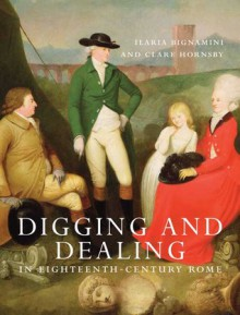 Digging and Dealing in Eighteenth-Century Rome: Volumes 1 and 2 - Ilaria Bignamini, Clare Hornsby
