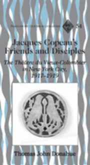 Jacques Copeau's Friends and Disciples: The Theatre Du Vieux-Colombier in New York City, 1917-1919 - Thomas John Donahue