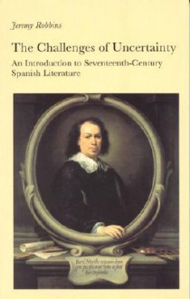 The Challenges of Uncertainty: An Introduction to Seventeenth-Century Spanish Literature - Jeremy Robbins
