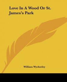 Love In A Wood Or St. James's Park - William Wycherley