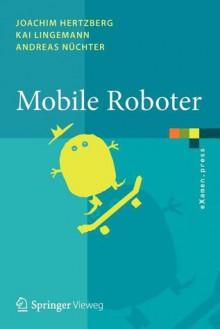 Mobile Roboter: Eine Einfuhrung Aus Sicht Der Informatik - Joachim Hertzberg, Andreas Na1/4chter, Kai Lingemann