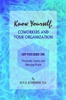 Know Yourself, Coworkers and Your Organization: Get Focused On: Personality, Careers and Managing People - Jack A. Juchnowski