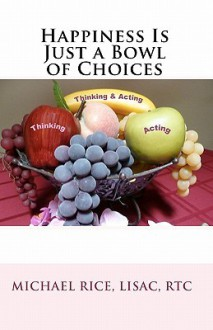 Happiness Is Just a Bowl of Choices - Michael Rice