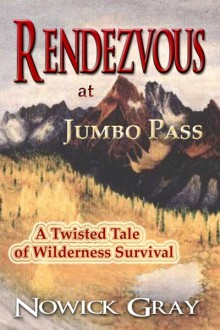 Rendezvous at Jumbo Pass: A Twisted Tale of Wilderness Survival - Nowick Gray