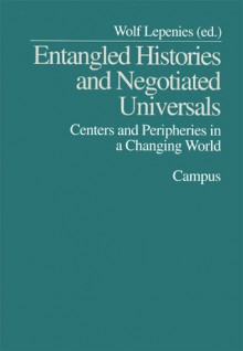 Entangled Histories and Negotiated Universals: Centers and Peripheries in a Changing World - Wolf Lepenies