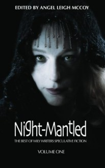 Night-Mantled: The Best of Wily Writers - Angel Leigh McCoy, Mark W. Worthen, Seanan McGuire, Ripley Patton, Grant Stone, Nathan Crowder, Bruce Taylor, Jennifer Brozek, Richard Dansky, Alan Baxter, Lisa Morton, Joel A. Sutherland, Phil Brucato